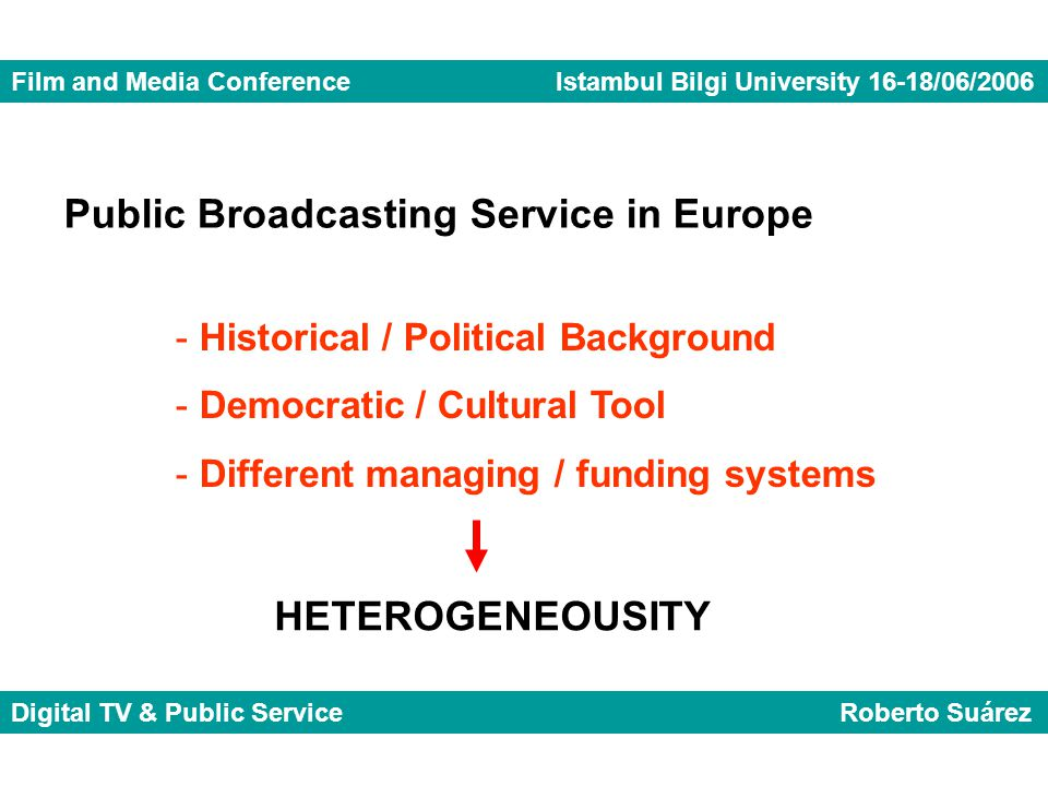 Film and Media Conference Istambul Bilgi University 16-18/06/2006 Digital TV & Public Service Roberto Suárez Public Broadcasting Service in Europe - Historical / Political Background - Democratic / Cultural Tool - Different managing / funding systems HETEROGENEOUSITY