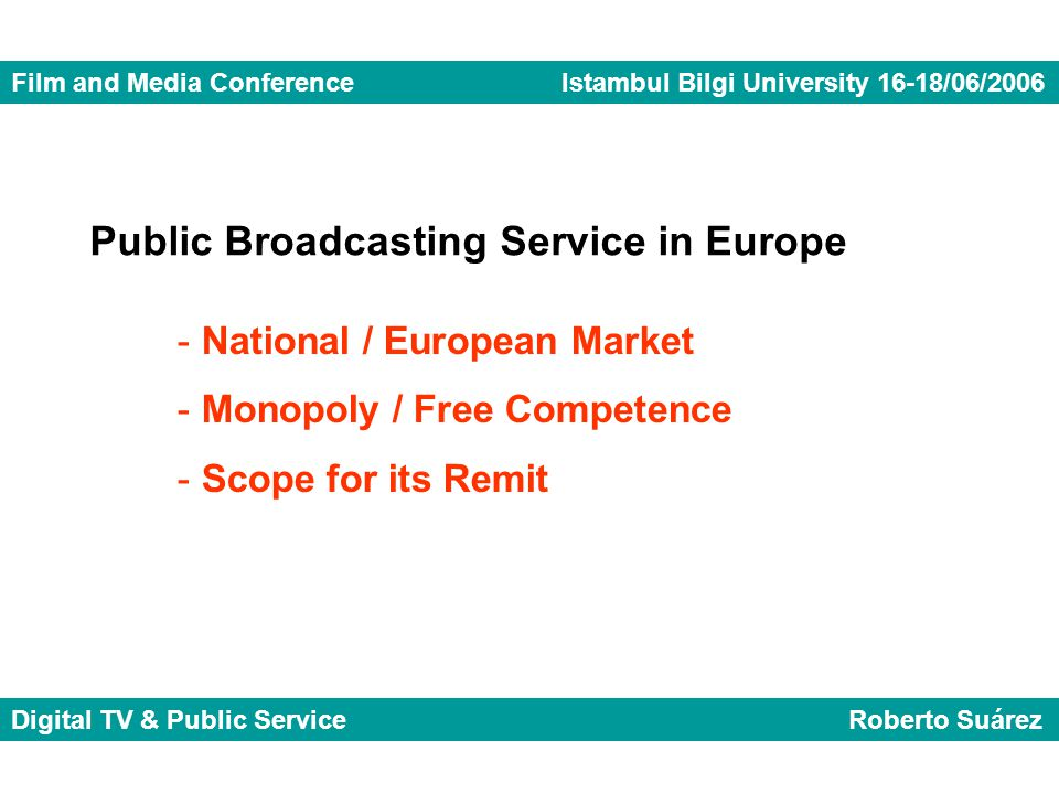 Public Broadcasting Service in Europe - National / European Market - Monopoly / Free Competence - Scope for its Remit Film and Media Conference Istambul Bilgi University 16-18/06/2006 Digital TV & Public Service Roberto Suárez