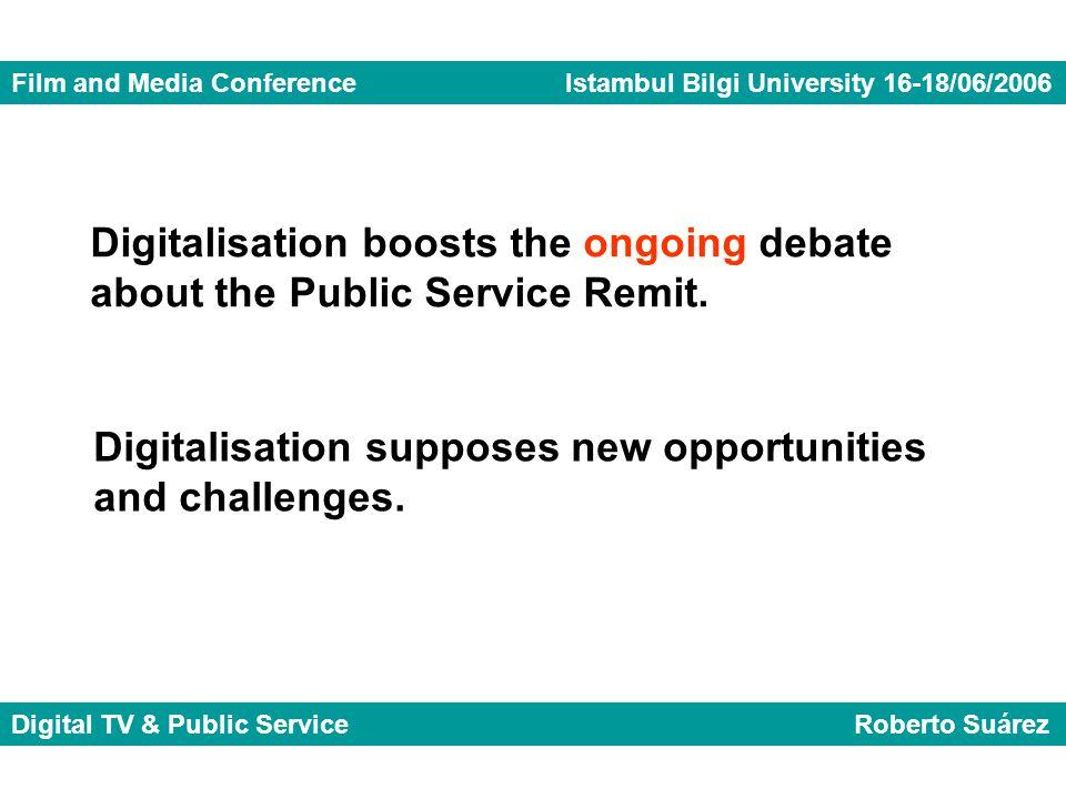 Film and Media Conference Istambul Bilgi University 16-18/06/2006 Digital TV & Public Service Roberto Suárez Digitalisation boosts the ongoing debate