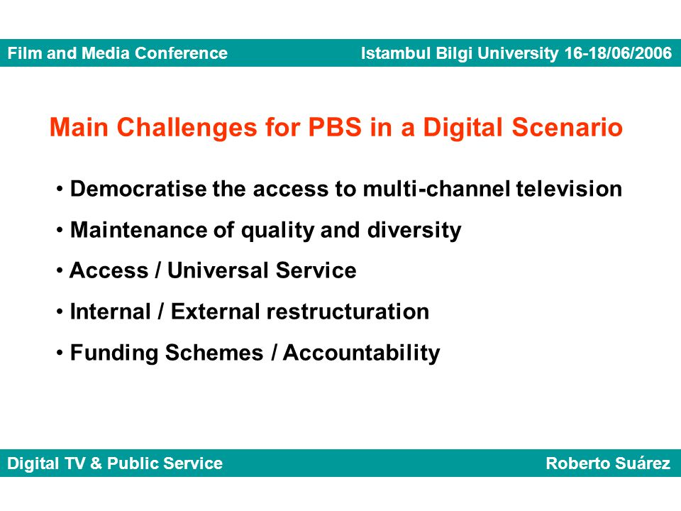 Film and Media Conference Istambul Bilgi University 16-18/06/2006 Digital TV & Public Service Roberto Suárez Democratise the access to multi-channel television Maintenance of quality and diversity Access / Universal Service Internal / External restructuration Funding Schemes / Accountability Main Challenges for PBS in a Digital Scenario
