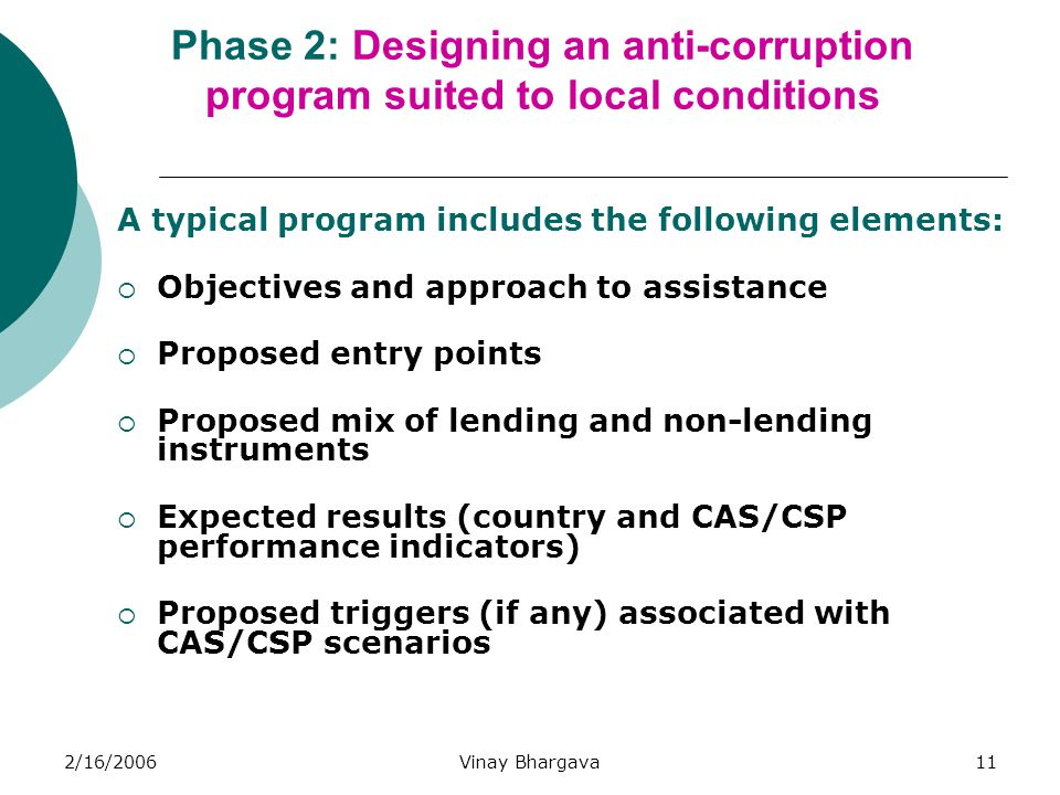 2/16/2006Vinay Bhargava11 Phase 2: Designing an anti-corruption program suited to local conditions A typical program includes the following elements: