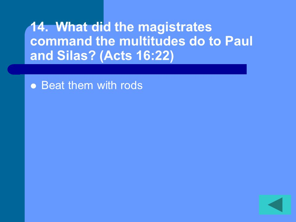13. What did Paul command the spirit to do? (Acts 16:18) Come out!