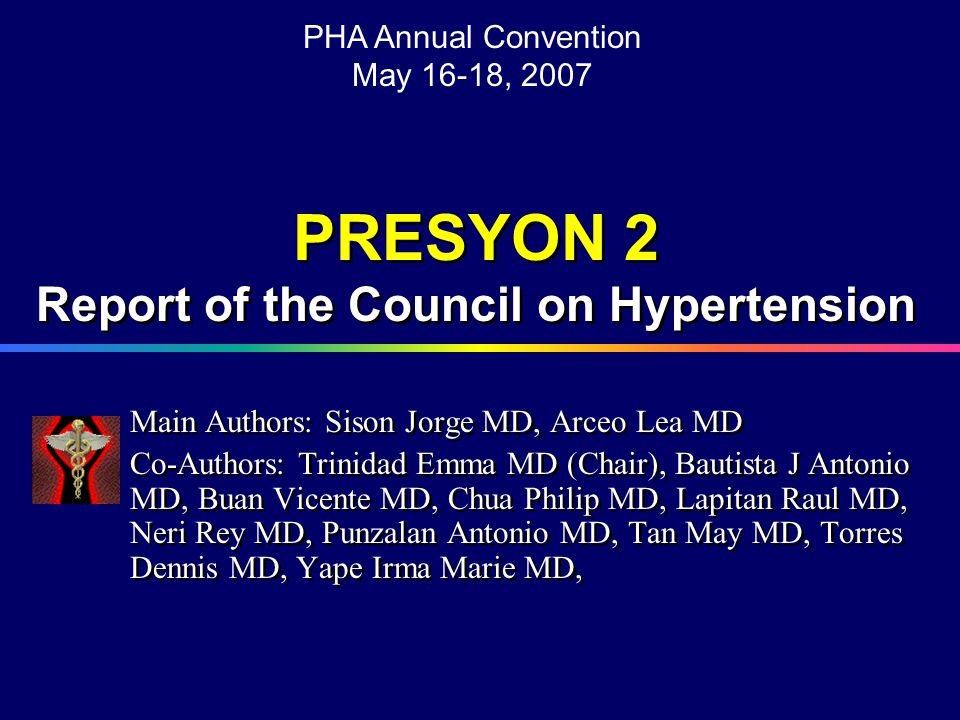 PRESYON 2 Report of the Council on Hypertension  Angina (55%) (female > male)  History of MI (1%) (male > female)  Stroke (9%) (male > female)  Claudication (7%) (female > male) PHA Annual Convention May 16-18, 2007 Summary 3 The following were present only among hypertensive subjects: Diabetes was 4% in the general population; 11% among hypertensives (female > male) Microproteinuria among hypertensive subjects was 50% (male > female) Sison J MD, Arceo L MD, Trinidad E MD et al, PHA Annual Convention, May 07