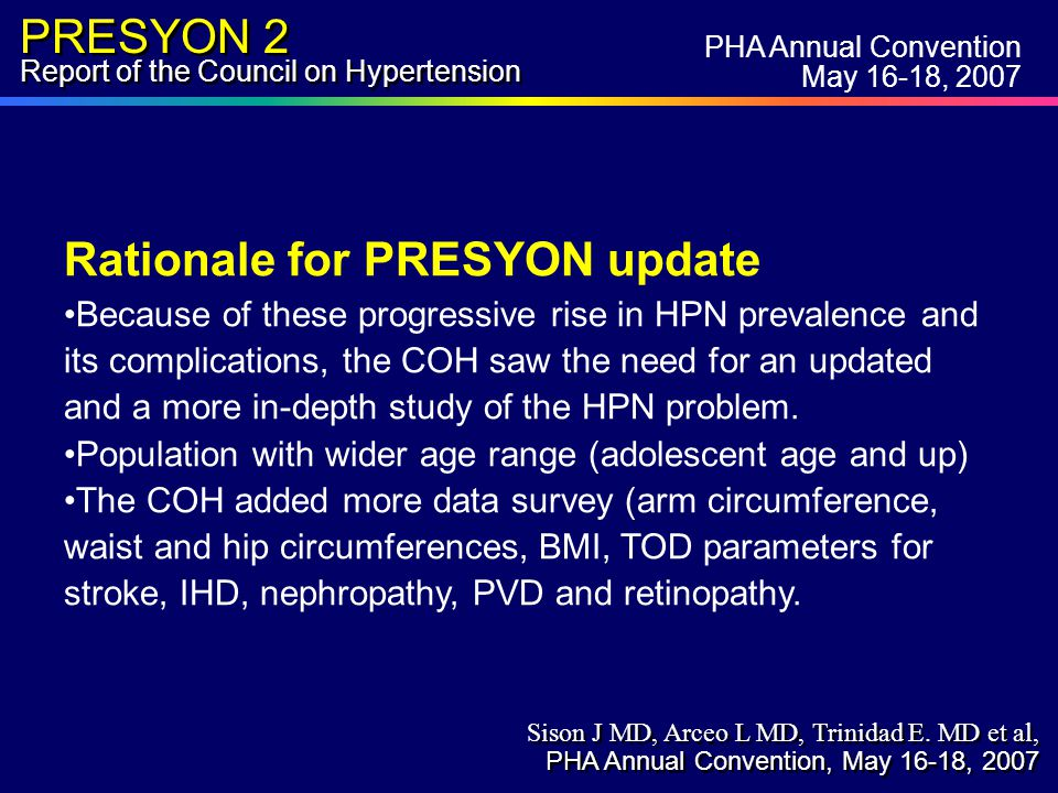 PRESYON 2 Report of the Council on Hypertension Prevalence of Hypertension in Adults (>18 yrs) - By Age Group - % 29.4 11.4 26.4 36 50.5 54 Age (yrs) PHA Annual Convention May 16-18, 2007 Sison J MD, Arceo L MD, Trinidad E.