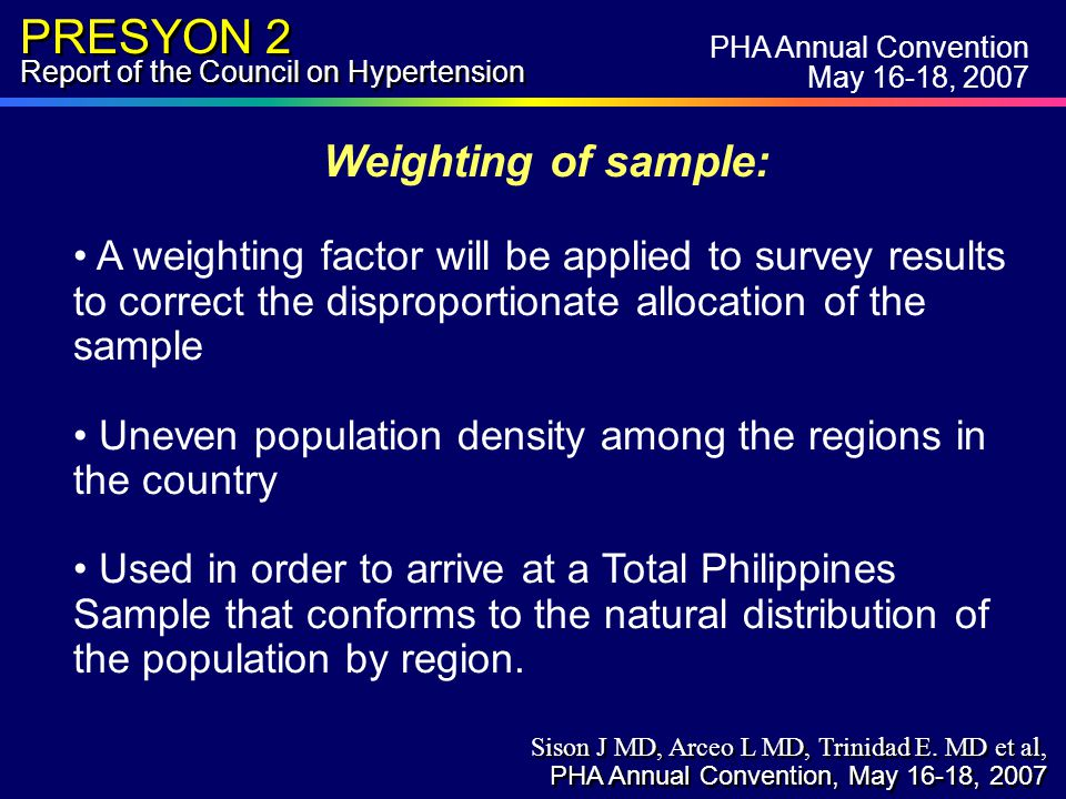 PRESYON 2 Report of the Council on Hypertension Weighting of sample: A weighting factor will be applied to survey results to correct the disproportionate allocation of the sample Uneven population density among the regions in the country Used in order to arrive at a Total Philippines Sample that conforms to the natural distribution of the population by region.