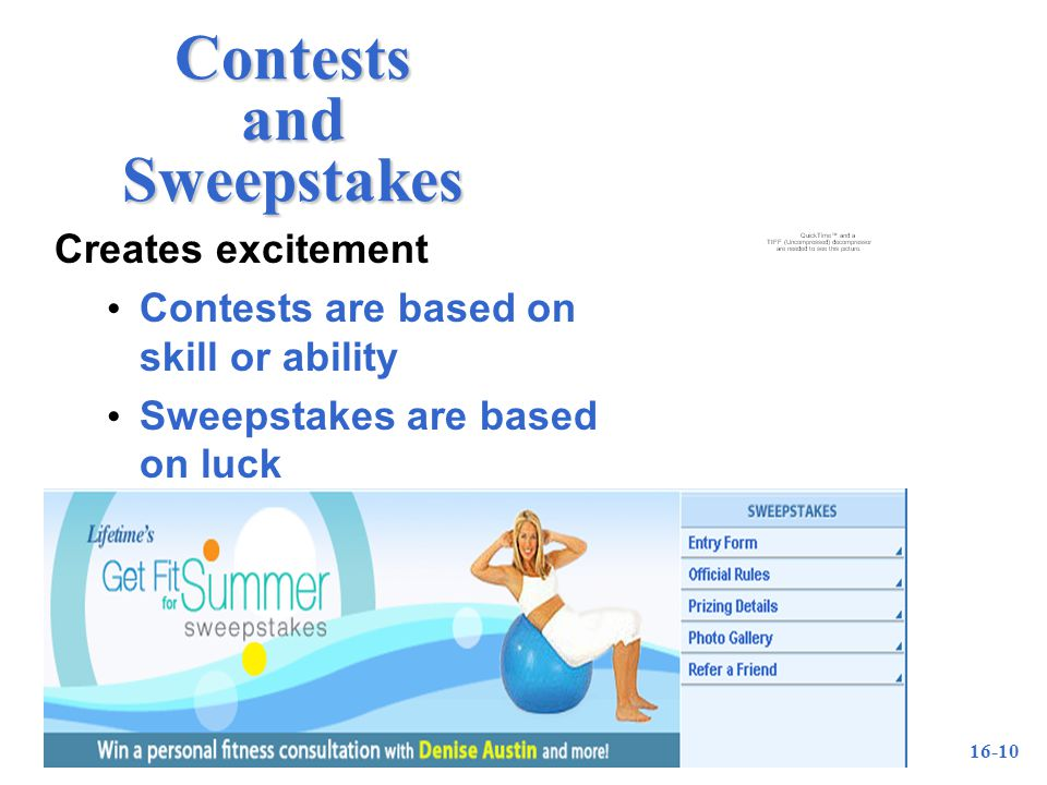 16-10 Contests and Sweepstakes Creates excitement Contests are based on skill or ability Sweepstakes are based on luck
