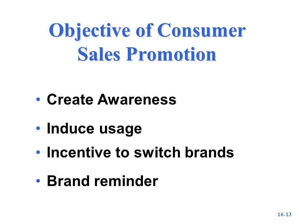 16-13 Objective of Consumer Sales Promotion Create Awareness Induce usage Incentive to switch brands Brand reminder