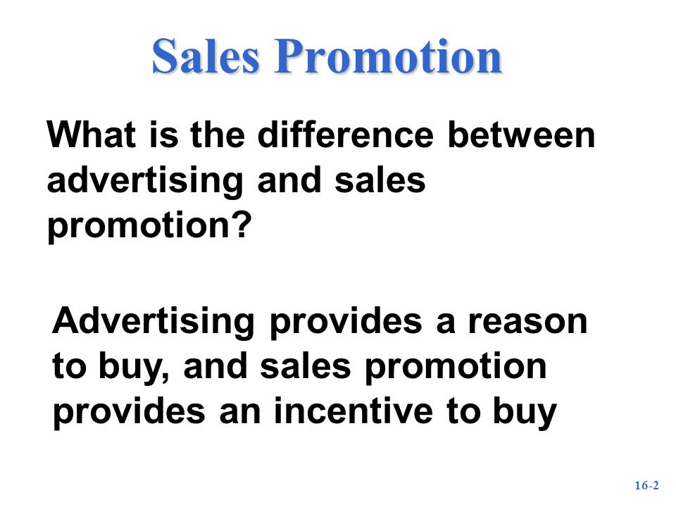 16-3 Advertising vs Sales Promotion Creates immediate action Adds tangible value Contributes to short-term profitability Creates a brand image over time Adds intangible value Contributes to longer term profitability Sales PromotionAdvertising