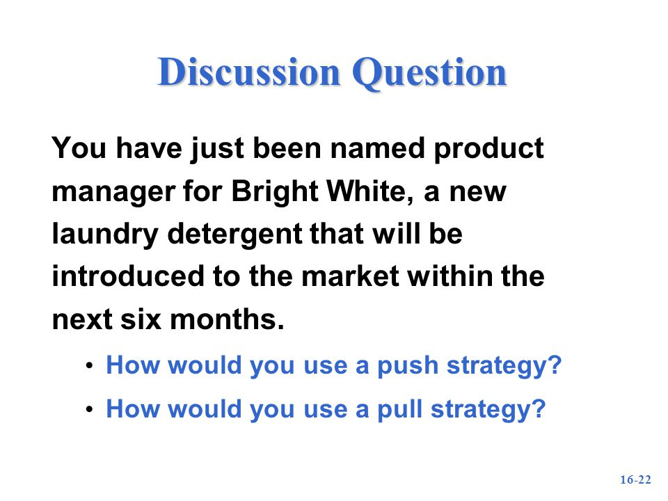 16-22 Discussion Question You have just been named product manager for Bright White, a new laundry detergent that will be introduced to the market within the next six months.