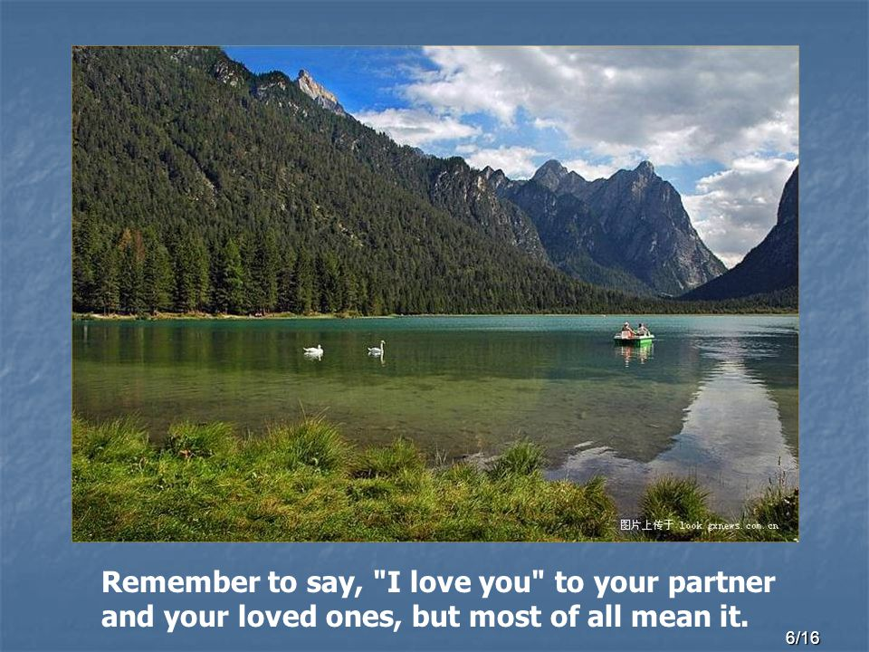 6/16 Remember to say, I love you to your partner and your loved ones, but most of all mean it.