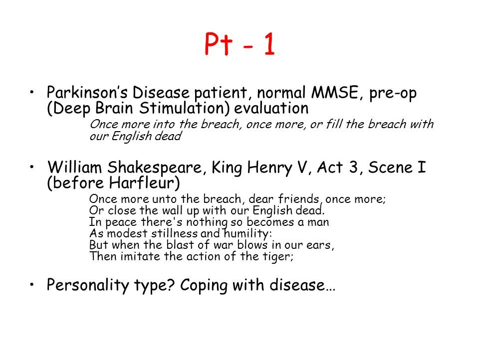 Pt - 1 Parkinson's Disease patient, normal MMSE, pre-op (Deep Brain Stimulation) evaluation Once more into the breach, once more, or fill the breach with our English dead William Shakespeare, King Henry V, Act 3, Scene I (before Harfleur) Once more unto the breach, dear friends, once more; Or close the wall up with our English dead.