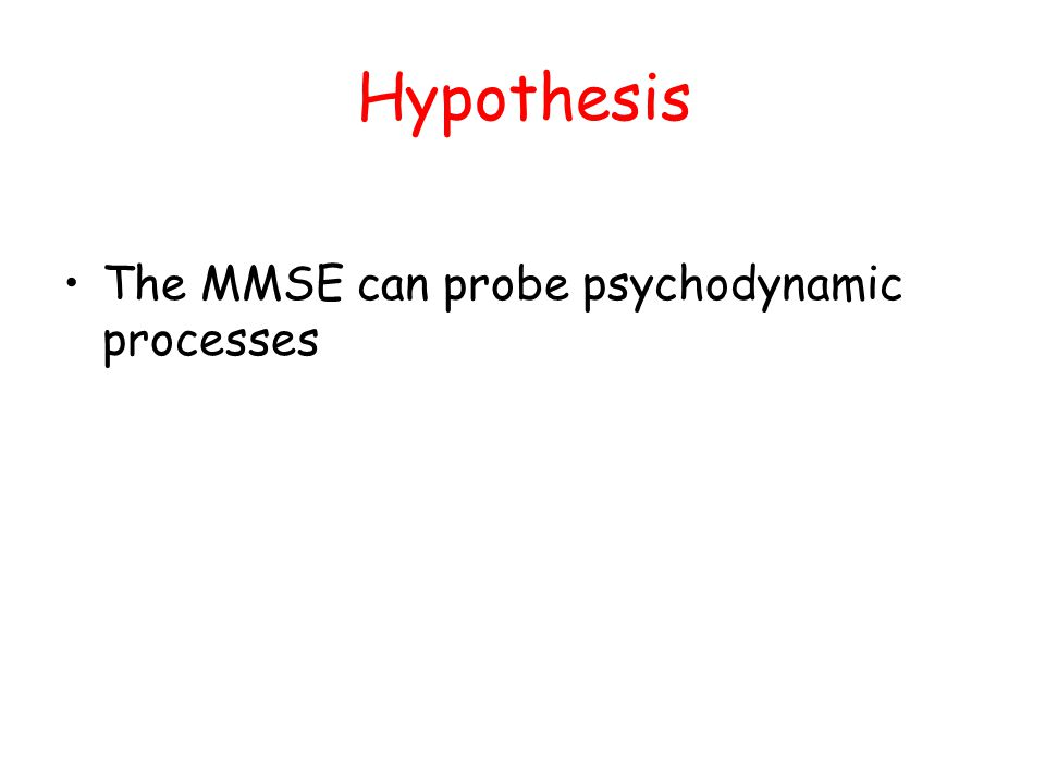 Hypothesis The MMSE can probe psychodynamic processes