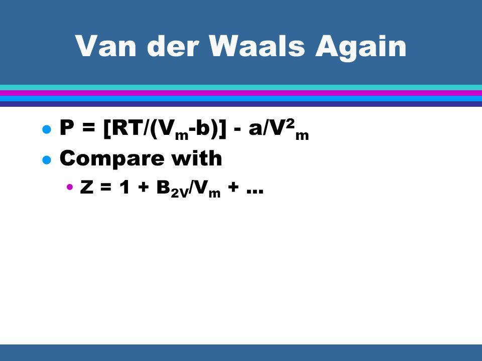 Van der Waals Again l P = [RT/(V m -b)] - a/V 2 m l Compare with Z = 1 + B 2V /V m +...
