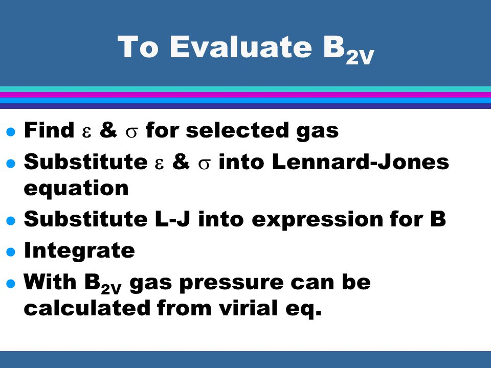 To Evaluate B 2V l Find  &  for selected gas l Substitute  &  into Lennard-Jones equation l Substitute L-J into expression for B l Integrate l With B 2V gas pressure can be calculated from virial eq.