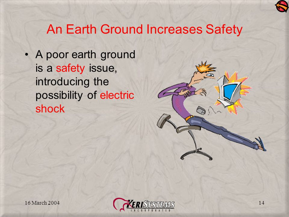 16 March 200414 An Earth Ground Increases Safety A poor earth ground is a safety issue, introducing the possibility of electric shock