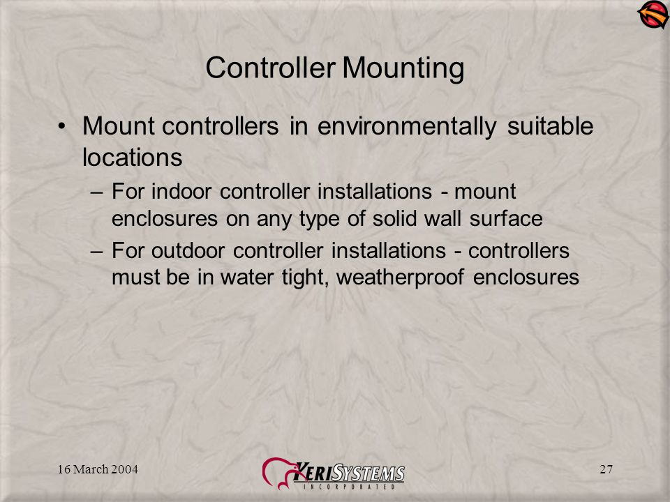 16 March 200427 Controller Mounting Mount controllers in environmentally suitable locations –For indoor controller installations - mount enclosures on any type of solid wall surface –For outdoor controller installations - controllers must be in water tight, weatherproof enclosures