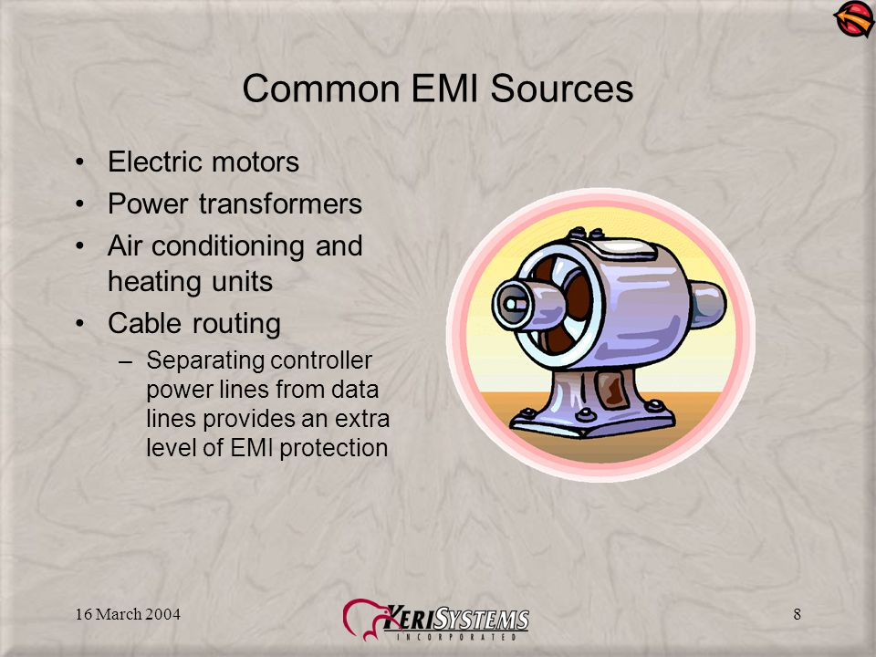 16 March 20048 Common EMI Sources Electric motors Power transformers Air conditioning and heating units Cable routing –Separating controller power lines from data lines provides an extra level of EMI protection