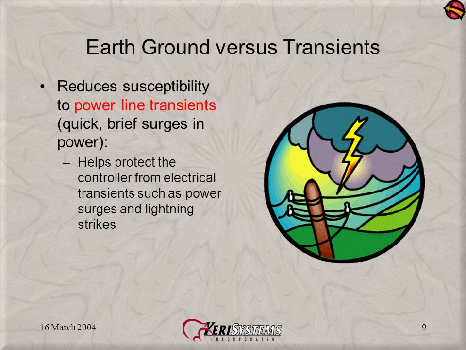 16 March 20049 Earth Ground versus Transients Reduces susceptibility to power line transients (quick, brief surges in power): –Helps protect the controller from electrical transients such as power surges and lightning strikes