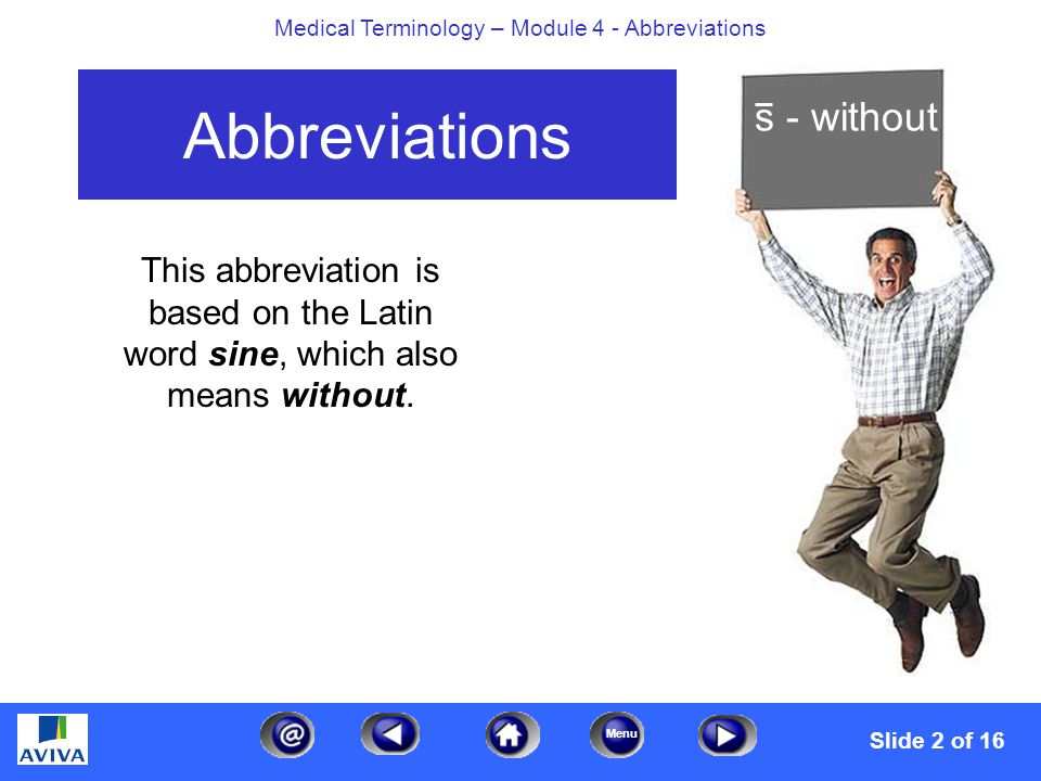 Menu Medical Terminology – Module 4 - Abbreviations Abbreviations This abbreviation is based on the Latin word sine, which also means without.