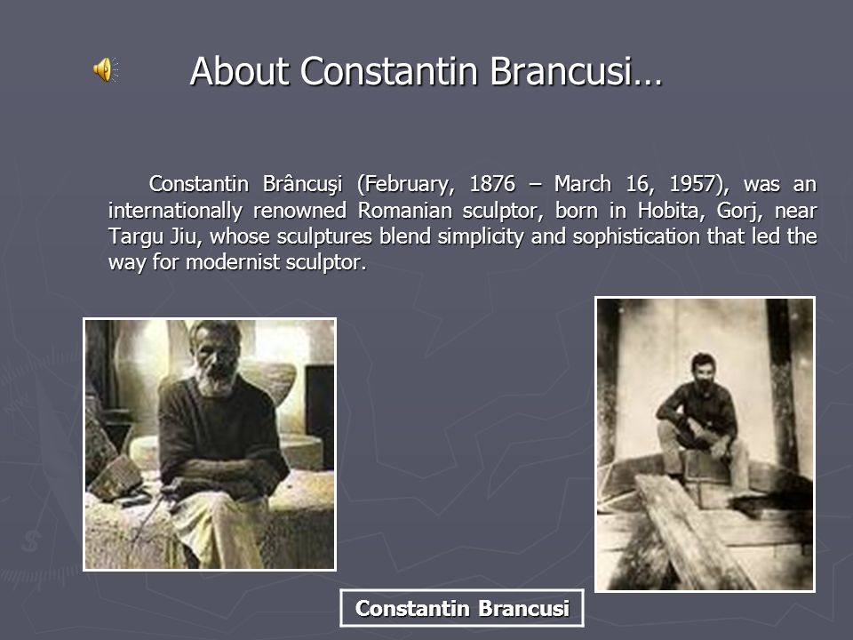Constantin Brâncuşi (February, 1876 – March 16, 1957), was an internationally renowned Romanian sculptor, born in Hobita, Gorj, near Targu Jiu, whose sculptures blend simplicity and sophistication that led the way for modernist sculptor.