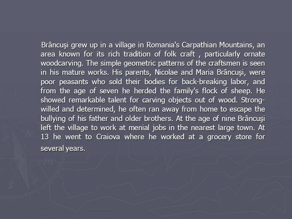 Brâncuşi grew up in a village in Romania s Carpathian Mountains, an area known for its rich tradition of folk craft, particularly ornate woodcarving.