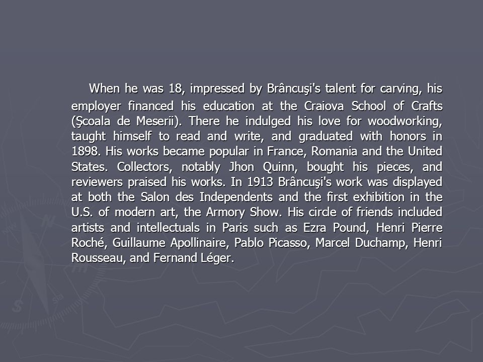 When he was 18, impressed by Brâncuşi s talent for carving, his employer financed his education at the Craiova School of Crafts (Şcoala de Meserii).