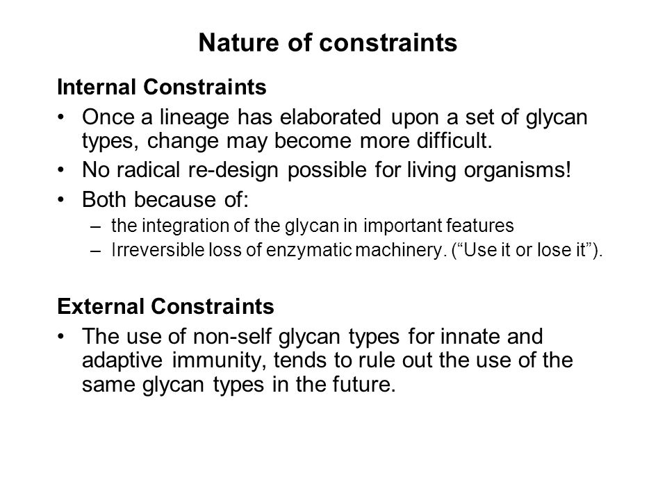 Nature of constraints Internal Constraints Once a lineage has elaborated upon a set of glycan types, change may become more difficult. No radical re-d