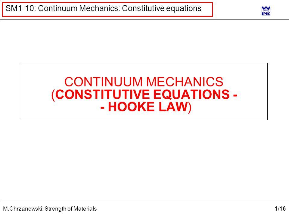 1 /16 M.Chrzanowski: Strength of Materials SM1-10: Continuum Mechanics: Constitutive equations CONTINUUM MECHANICS (CONSTITUTIVE EQUATIONS - - HOOKE L