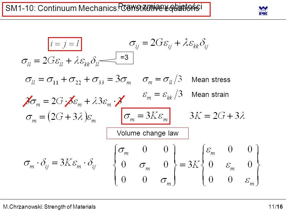 11 /16 M.Chrzanowski: Strength of Materials SM1-10: Continuum Mechanics: Constitutive equations Mean strain Mean stress =3 Prawo zmiany objętości Volu