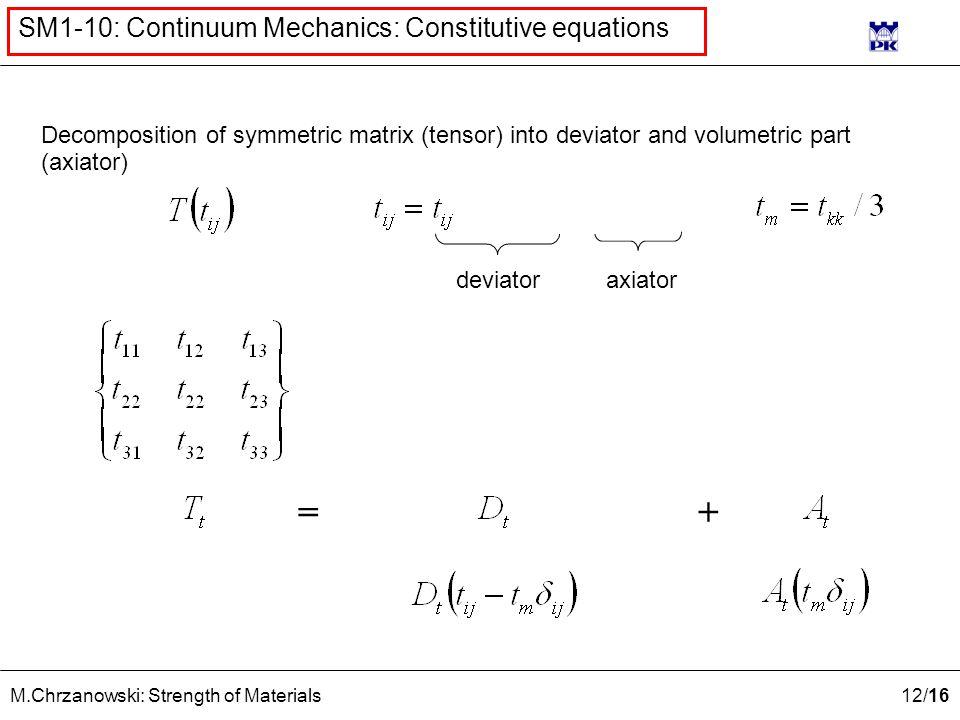 12 /16 M.Chrzanowski: Strength of Materials SM1-10: Continuum Mechanics: Constitutive equations =+ deviatoraxiator Decomposition of symmetric matrix (