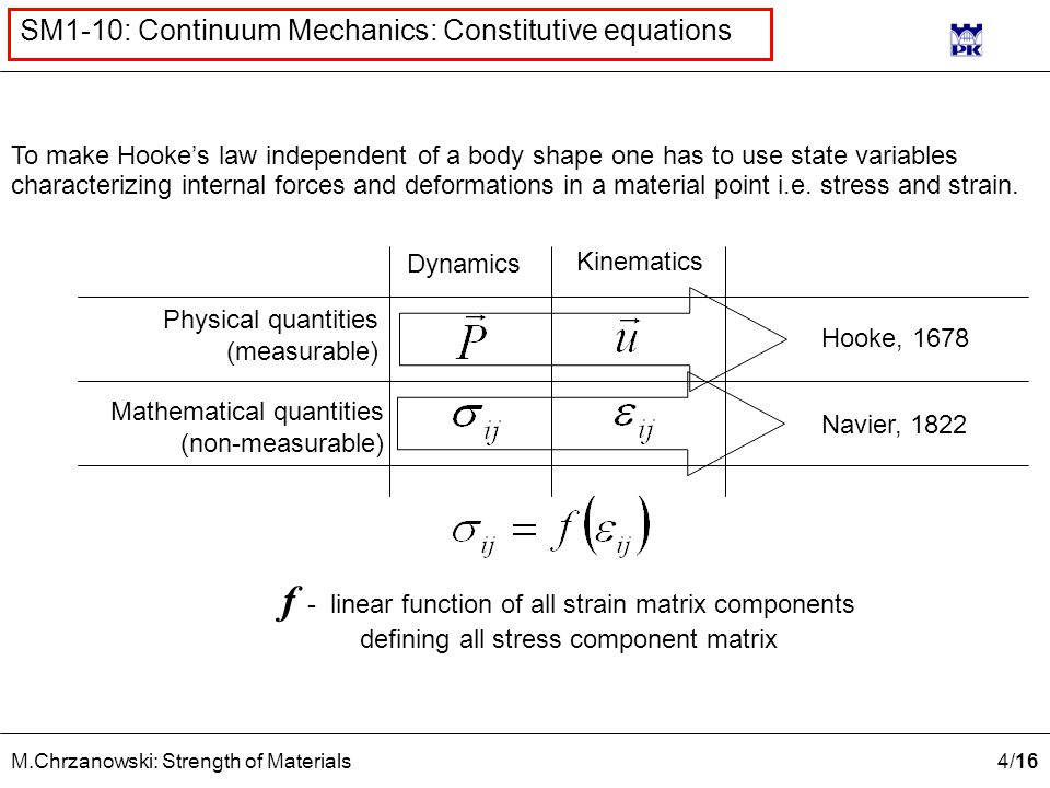 4 /16 M.Chrzanowski: Strength of Materials SM1-10: Continuum Mechanics: Constitutive equations Physical quantities (measurable) Mathematical quantities (non-measurable) Dynamics Kinematics Hooke, 1678 Navier, 1822 f - linear function of all strain matrix components defining all stress component matrix To make Hooke's law independent of a body shape one has to use state variables characterizing internal forces and deformations in a material point i.e.