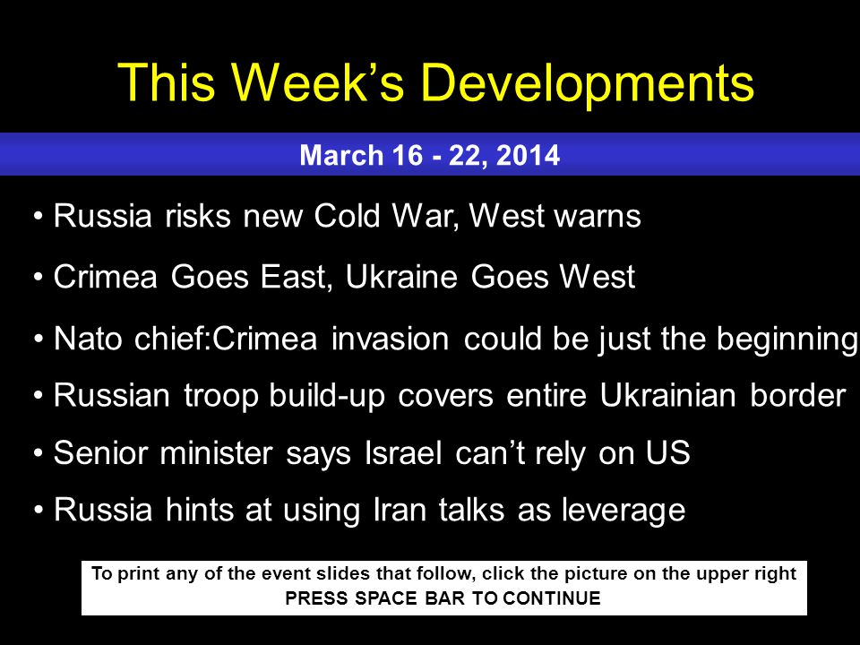 This Week's Developments To print any of the event slides that follow, click the picture on the upper right PRESS SPACE BAR TO CONTINUE Russia risks new Cold War, West warns Crimea Goes East, Ukraine Goes West Nato chief:Crimea invasion could be just the beginning Russian troop build-up covers entire Ukrainian border Senior minister says Israel can't rely on US March 16 - 22, 2014 Russia hints at using Iran talks as leverage