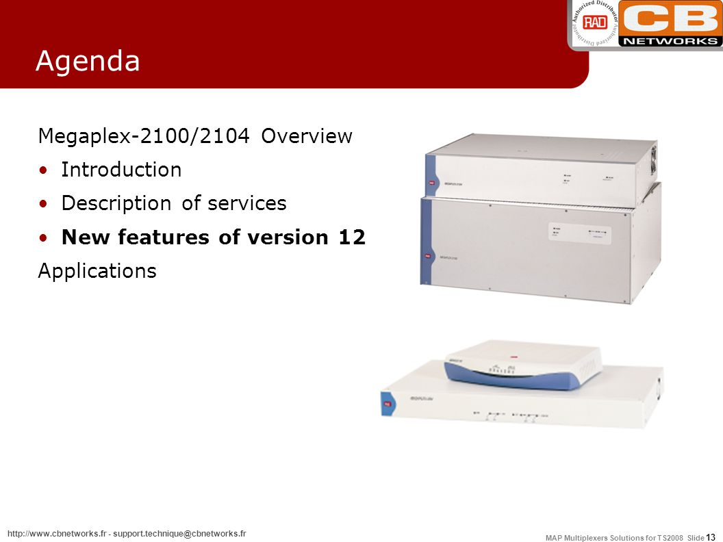 MAP Multiplexers Solutions for TS2008 Slide 13 http://www.cbnetworks.fr - support.technique@cbnetworks.fr Agenda Megaplex-2100/2104 Overview Introduction Description of services New features of version 12 Applications