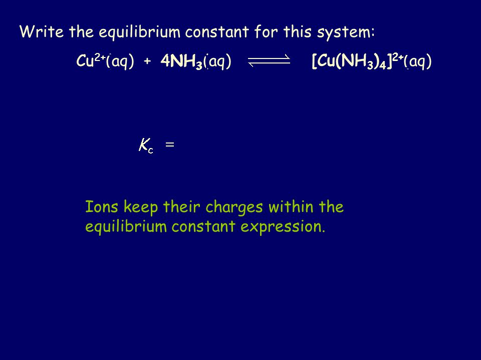 Write the equilibrium constant for this system: Cu 2+ (aq) + 4NH 3 (aq) [Cu(NH 3 ) 4 ] 2+ (aq) [Cu 2+ ] [NH 3 ] [[Cu(NH 3 ) 4 ] 2+ ] 4 Ions keep their charges within the equilibrium constant expression.