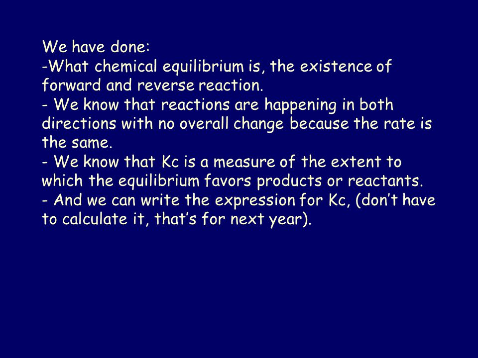 We have done: -What chemical equilibrium is, the existence of forward and reverse reaction. - We know that reactions are happening in both directions
