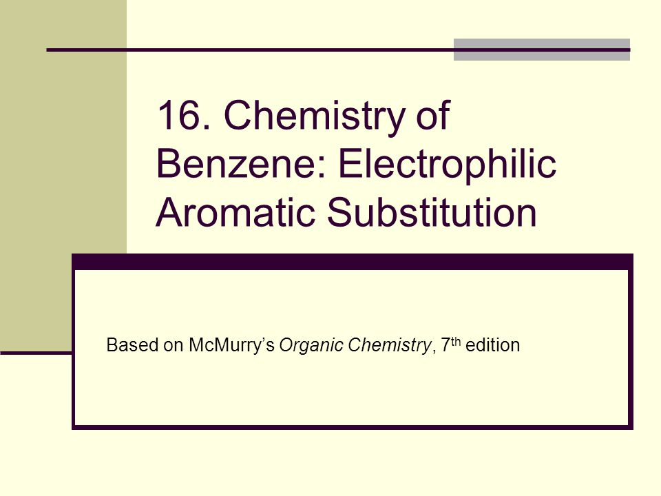 16. Chemistry of Benzene: Electrophilic Aromatic Substitution Based on McMurry's Organic Chemistry, 7 th edition