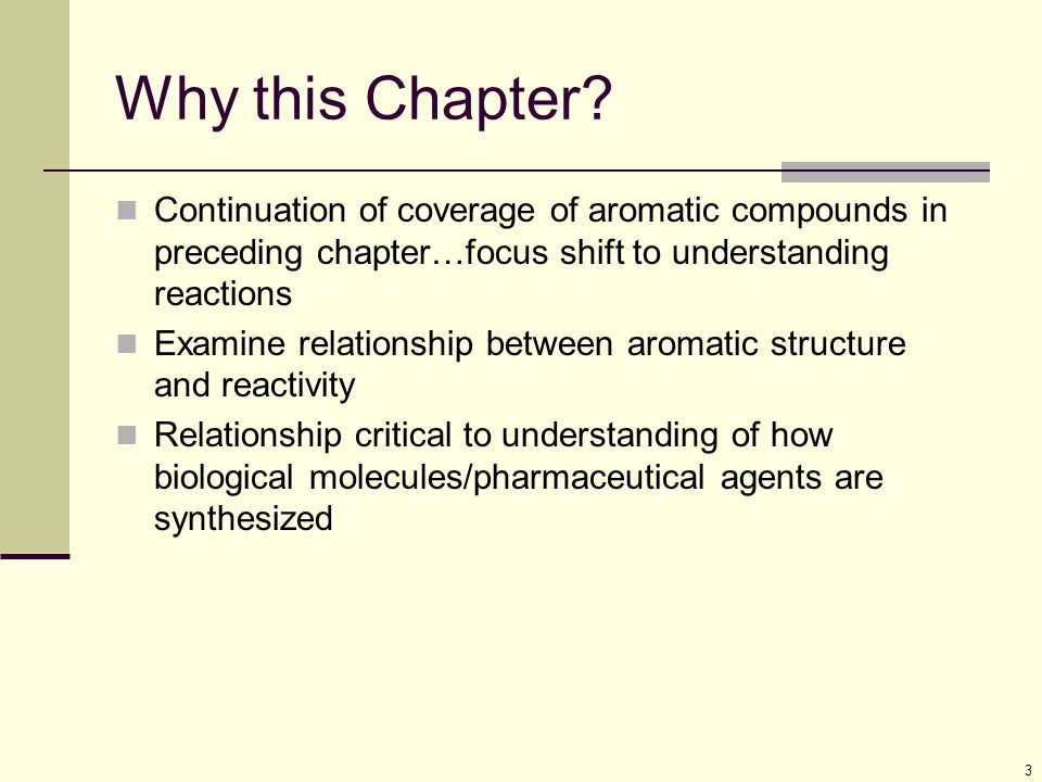 3 Why this Chapter? Continuation of coverage of aromatic compounds in preceding chapter…focus shift to understanding reactions Examine relationship be