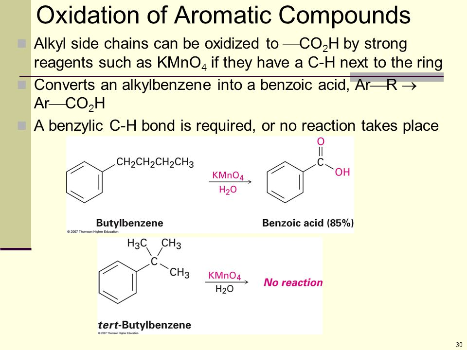 30 Oxidation of Aromatic Compounds Alkyl side chains can be oxidized to  CO 2 H by strong reagents such as KMnO 4 if they have a C-H next to the ring