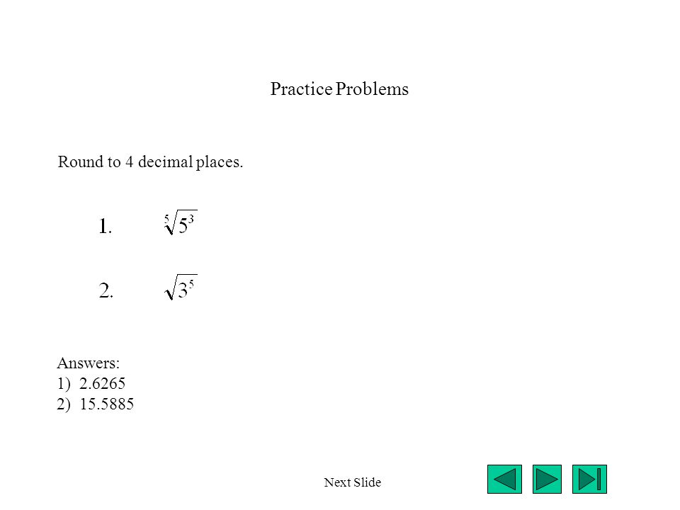 Practice Problems Round to 4 decimal places. Next Slide Answers: 1) 2.6265 2) 15.5885