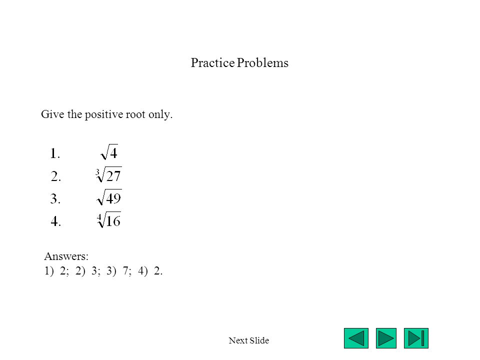 Practice Problems Give the positive root only. Next Slide Answers: 1) 2; 2) 3; 3) 7; 4) 2.