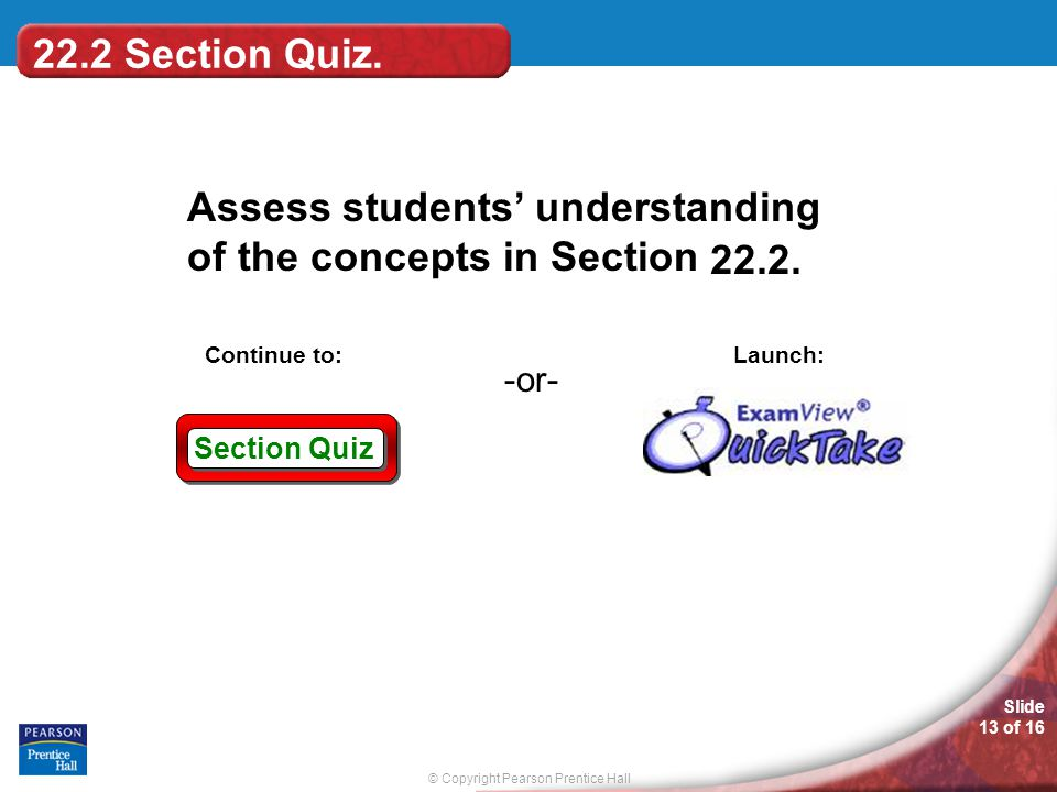 © Copyright Pearson Prentice Hall Slide 13 of 16 Section Quiz -or- Continue to: Launch: Assess students' understanding of the concepts in Section 22.2