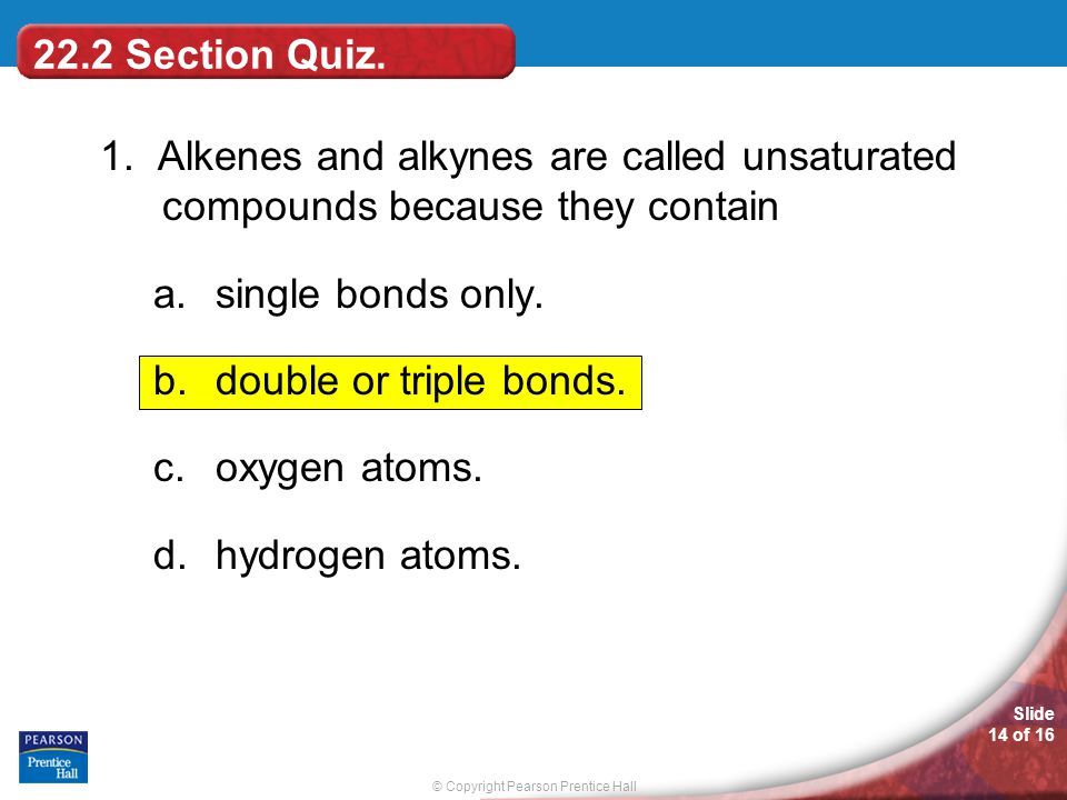 © Copyright Pearson Prentice Hall Slide 14 of 16 22.2 Section Quiz. 1. Alkenes and alkynes are called unsaturated compounds because they contain a.sin