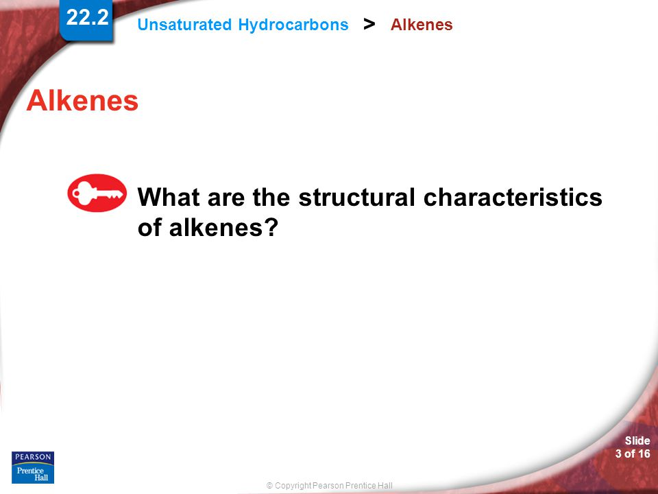 © Copyright Pearson Prentice Hall Slide 4 of 16 22.2 Unsaturated Hydrocarbons > Alkenes At least one carbon-carbon bond in an alkene is a double covalent bond.