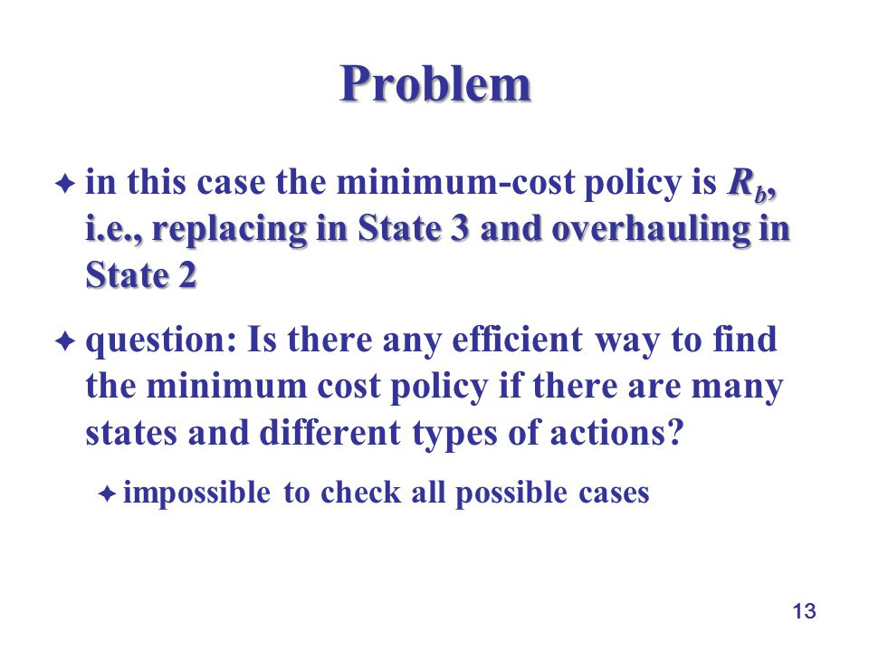 13 Problem R b, i.e., replacing in State 3 and overhauling in State 2  in this case the minimum-cost policy is R b, i.e., replacing in State 3 and overhauling in State 2  question: Is there any efficient way to find the minimum cost policy if there are many states and different types of actions.