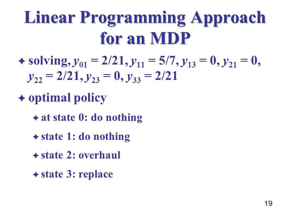 19 Linear Programming Approach for an MDP  solving, y 01 = 2/21, y 11 = 5/7, y 13 = 0, y 21 = 0, y 22 = 2/21, y 23 = 0, y 33 = 2/21  optimal policy  at state 0: do nothing  state 1: do nothing  state 2: overhaul  state 3: replace
