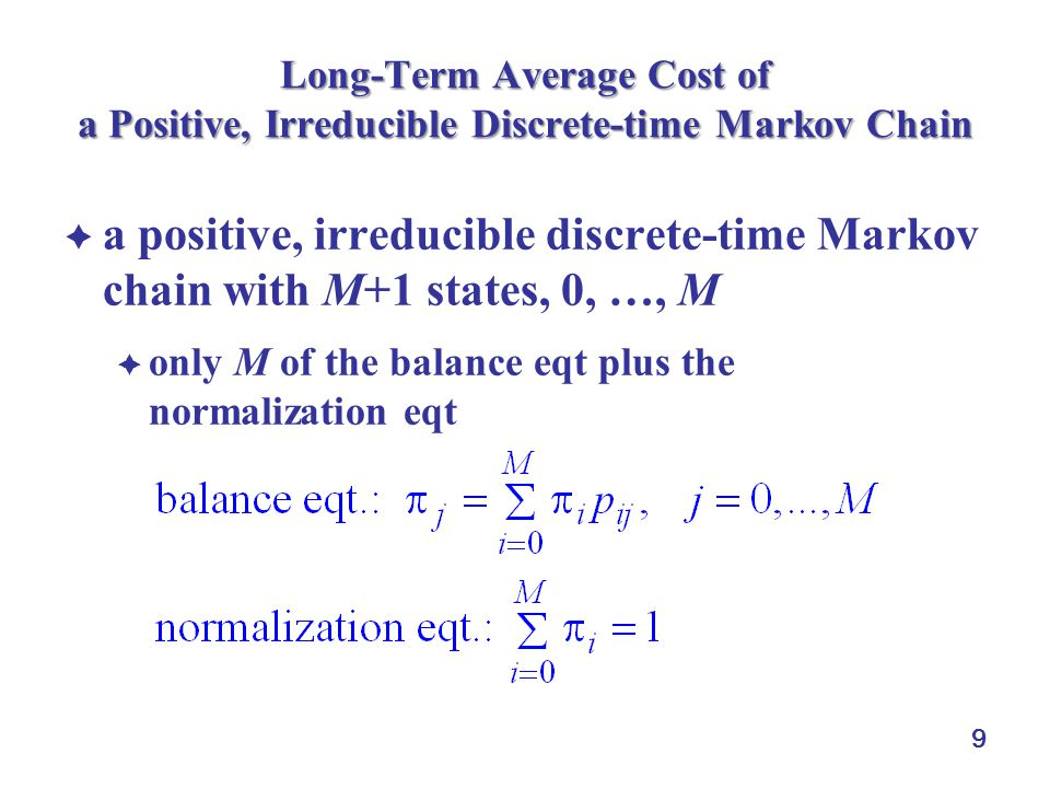 9 Long-Term Average Cost of a Positive, Irreducible Discrete-time Markov Chain  a positive, irreducible discrete-time Markov chain with M+1 states, 0, …, M  only M of the balance eqt plus the normalization eqt