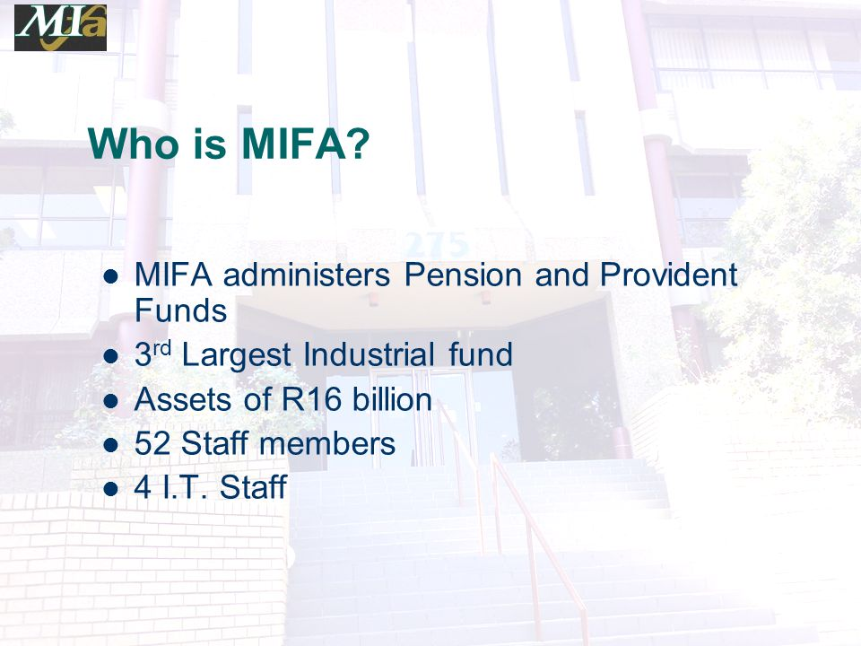 Who is MIFA? MIFA administers Pension and Provident Funds 3 rd Largest Industrial fund Assets of R16 billion 52 Staff members 4 I.T. Staff
