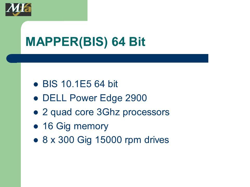 BIS 10.1E5 64 bit DELL Power Edge 2900 2 quad core 3Ghz processors 16 Gig memory 8 x 300 Gig 15000 rpm drives MAPPER(BIS) 64 Bit