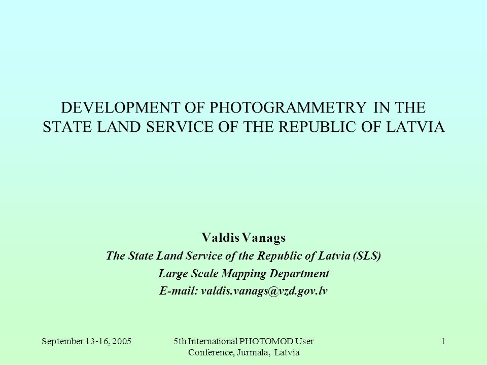 September 13-16, 20055th International PHOTOMOD User Conference, Jurmala, Latvia 1 DEVELOPMENT OF PHOTOGRAMMETRY IN THE STATE LAND SERVICE OF THE REPUBLIC OF LATVIA Valdis Vanags The State Land Service of the Republic of Latvia (SLS) Large Scale Mapping Department E-mail: valdis.vanags@vzd.gov.lv