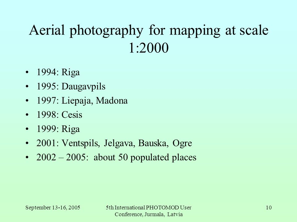 September 13-16, 20055th International PHOTOMOD User Conference, Jurmala, Latvia 10 Aerial photography for mapping at scale 1:2000 1994: Riga 1995: Daugavpils 1997: Liepaja, Madona 1998: Cesis 1999: Riga 2001: Ventspils, Jelgava, Bauska, Ogre 2002 – 2005: about 50 populated places